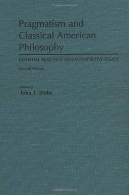 Pragmatism and Classical American Philosophy Essential Readings and Interpretive Essays by John Stuhr