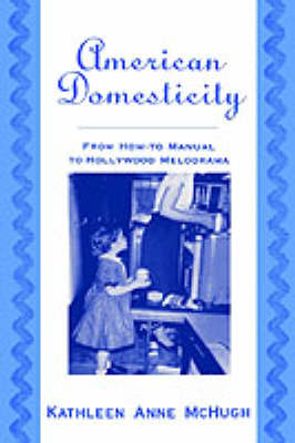 American Domesticity From How-to Manual to Hollywood Melodrama by Kathleen Anne (Assistant Professor of Comparative Literature, University of California at Riverside) McHugh