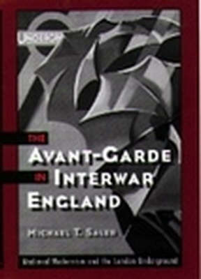 The Avant-Garde in Interwar England Medieval Modernism and the London Underground by Michael T. (Associate Professor of History, University of California, Davis) Saler