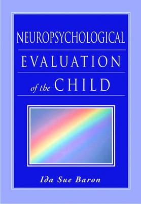 Neuropsychological Evaluation of the Child by Ida Sue (Clinical Professor of Paediatrics, George Washington University School of Medicine, Washington, D.C.) Baron