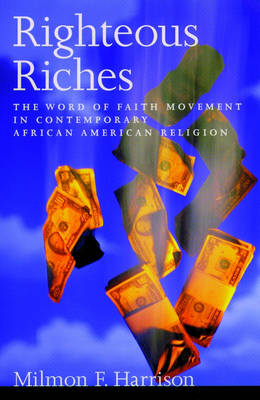 Righteous Riches The Word of Faith Movement in Contemporary African American Religion by Milmon F. (Assistant Professor, African American and African Studies Program, University of California, Davis) Harrison