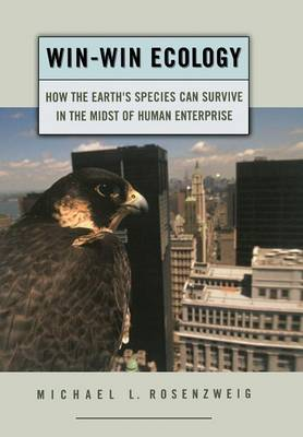 Win-Win Ecology How the Earth's Species Can Survive in the Midst of Human Enterprise by Michael L. (Professor of Ecology and Evolutionary Biology, University of Arizona) Rosenzweig