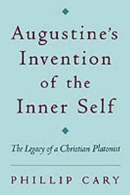 Augustine's Invention of the Inner Self The Legacy of a Christian Platonist by Philip Cary