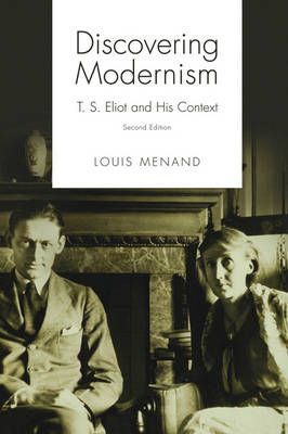 Discovering Modernism T. S. Eliot and His Context by Louis (Distinguished Professor of English, CUNY Graduate Center) Menand