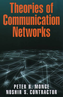 Theories of Communication Networks by Peter R. (Professor, Annenberg School for Communication and the Marshall School of Business, University of Southern Cali Monge