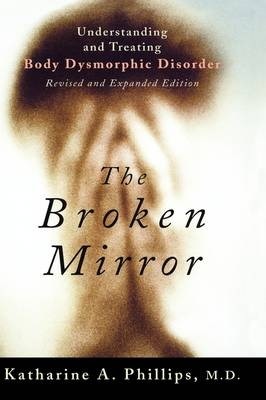 The Broken Mirror Understanding and Treating Body Dysmorphic Disorder by Katharine A. (Chief of Outpatient Services and Director, Body Dysmorphic Disorder and Body Image Program, Butler Hosp Phillips