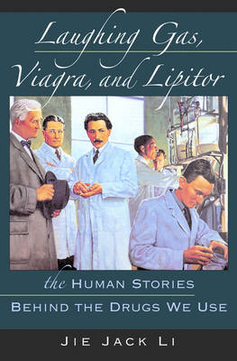 Laughing Gas, Viagra, and Lipitor The Human Stories Behind the Drugs We Use by Jie Jack (Medicinal Chemist, Pfizer Global Research and Development) Li