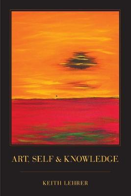 Art, Self and Knowledge by Keith (Professor of Philosophy, University of Arizona) Lehrer