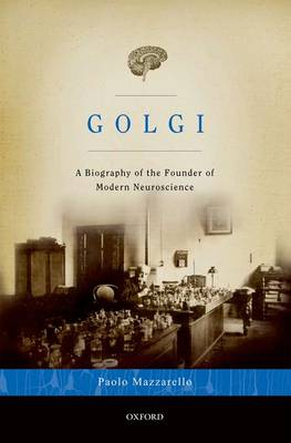 Golgi A Biography of the Founder of Modern Neuroscience by Paolo (MD, PhD, Professor of History of Medicine, University of Pavia) Mazzarello