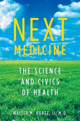 Next Medicine The Science and Civics of Health by Walter, MD Bortz