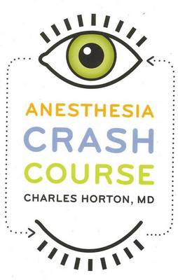 Anesthesia Crash Course by Charles (MD, Resident in Anesthesiology, University of Pittsburgh Medical Center) Horton