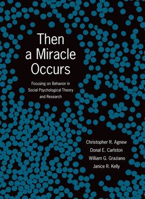Then A Miracle Occurs Focusing on Behavior in Social Psychological Theory and Research by Christopher R. Agnew, Donal E. Carlston, William G. Graziano, Janice R. Kelly