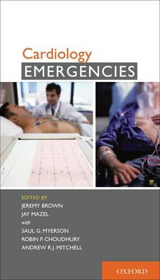 Cardiology Emergencies by Jeremy Brown, Jay Mazel, Saul G. Myerson, Robin P. Choudhury