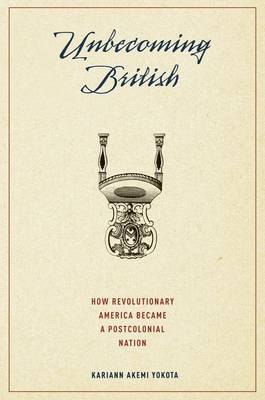 Unbecoming British How Revolutionary America Became a Postcolonial Nation by Kariann (Assistant Professor of American Studies and Histoy, Yale University) Yokota