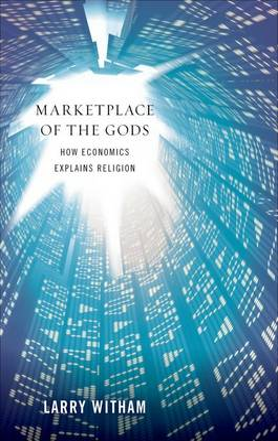 Marketplace of the Gods How Economics Explains Religion by Larry Witham