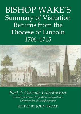 Bishop Wake's Summary of Visitation Returns from the Diocese of Lincoln 1706-15, Part 2 Huntingdonshire, Hertfordshire (part), Bedfordshire, Leicestershire, Buckinghamshire by John (Visiting Academic, Cambridge Group for the History of Population and Social Structure, University of Cambridge) Broad
