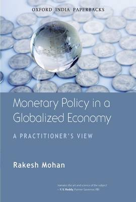 Monetary Policy in a Globalized Economy A Practitioner's View by Rakesh (u) Mohan