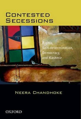 Contested Secessions: Contested Secessions Rights, Self-determination, Democracy, and Kashmir by Neera Chandhoke