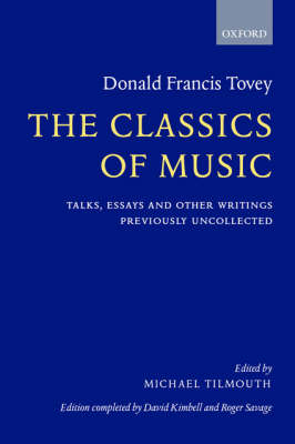 The Classics of Music Talks, Essays, and Other Writings Previously Uncollected by Donald (late Reid Professor of Music, University of Edinburgh (deceased)) Tovey