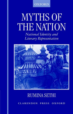 Myths of the Nation National Identity and Literary Representation by Rumina (British Academy Research Fellow, Wolfson College, Oxford) Sethi