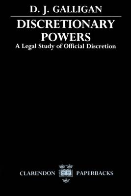 Discretionary Powers A Legal Study of Official Discretion by D. J. Galligan