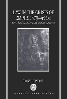 Law in the Crisis of Empire 379-455 AD The Theodosian Dynasty and its Quaestors by Tony Honore