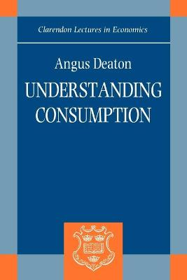 Understanding Consumption by Angus (William Church Osborn Professor of Public Affairs and Professor of Economic and International Affairs, Center of Deaton