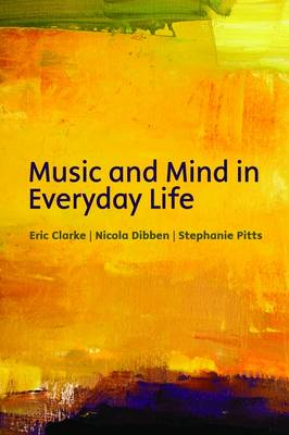 Music and mind in everyday life by Eric (Heather Professor of Music, University of Oxford) Clarke, Nicola (Department of Music, University of Sheffield) Dibben, P