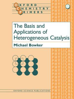 The Basis and Applications of Heterogeneous Catalysis by Michael (Professor of Physical Chemistry, University of Reading) Bowker
