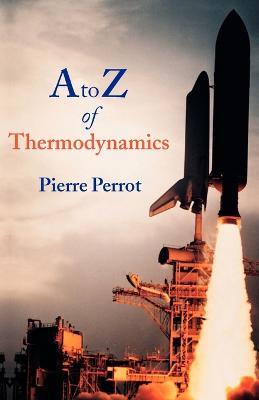 A to Z of Thermodynamics by Pierre (Professor, Laboratoire de Metallurgie Physique, University de Lille) Perrot