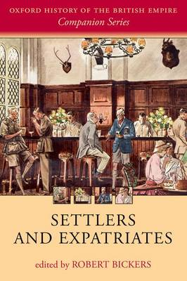 Settlers and Expatriates Britons over the Seas by Robert (Professor of History, University of Bristol) Bickers