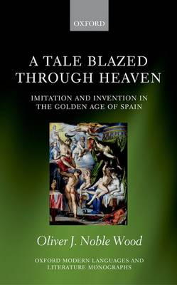 A Tale Blazed Through Heaven Imitation and Invention in the Golden Age of Spain by Oliver J. (University Lecturer in Golden Age Spanish Literature; Fellow and Tutor in Modern Languages, Hertford Col Noble-Wood