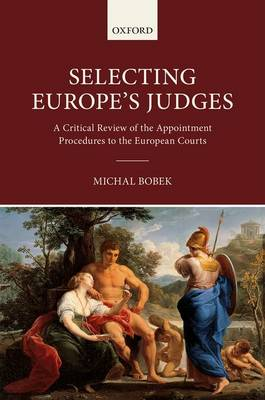 Selecting Europe's Judges A Critical Review of the Appointment Procedures to the European Courts by Michal (Professor of European Law, College of Europe, Bruges, and, Research Fellow, Institute of European and Comparativ Bobek