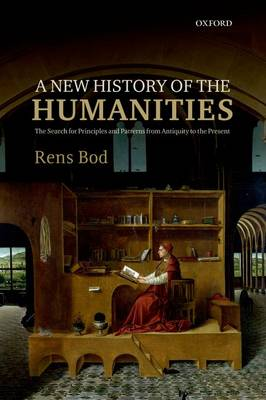 A New History of the Humanities The Search for Principles and Patterns from Antiquity to the Present by Rens Bod