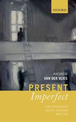 Present Imperfect Contemporary South African Writing by Andrew (Reader in Global Anglophone Literature and Theory, Department of English, Queen Mary University of Londo van der Vlies