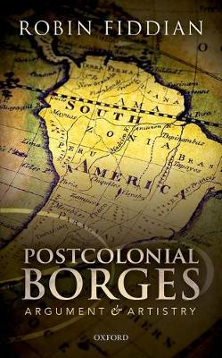 Postcolonial Borges Argument and Artistry by Robin W. (Wadham College, Oxford) Fiddian