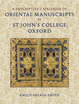 A Descriptive Catalogue of Oriental Manuscripts at St John's College, Oxford by Emilie (Senior Research Fellow, St Cross College, Oxford; Senior Research Associate, The Oriental Institute, Univ Savage-Smith
