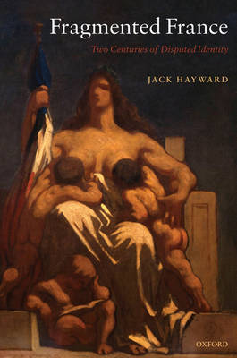 Fragmented France Two Centuries of Disputed Identity by Jack (Research Professor of Politics, University of Hull) Hayward