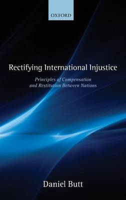 Rectifying International Injustice Principles of Compensation and Restitution Between Nations by Daniel Butt