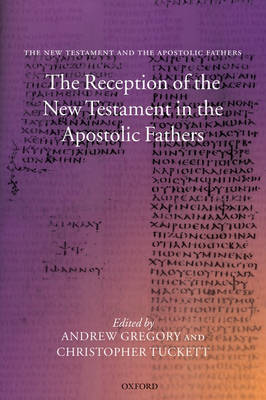 The Reception of the New Testament in the Apostolic Fathers by Andrew (Research Fellow, Keble College, Oxford, and Research Associate in the Faculty of Theology) Gregory