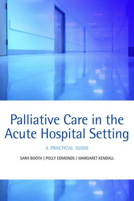 Palliative care in the acute hospital setting A practical guide by Sara (Macmillan Consultant in Palliative Care, Addenbrooke's Palliative Care Team, Cambridge, UK) Booth, Polly (Consul Edmonds