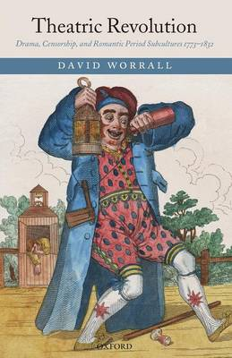 Theatric Revolution Drama, Censorship, and Romantic Period Subcultures 1773-1832 by David (Professor of English Literature, The Nottingham Trent University) Worrall