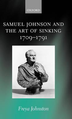 Samuel Johnson and the Art of Sinking 1709-1791 by Freya (Lecturer in English, University of Warwick) Johnston