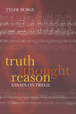 Truth, Thought, Reason Essays on Frege by Tyler (Department of Philosophy, University of California, Los Angeles) Burge
