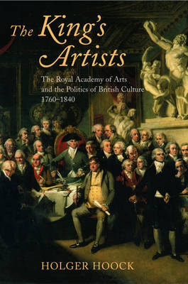 The King's Artists The Royal Academy of Arts and the Politics of British Culture 1760-1840 by Holger (Lecturer in British Cultural History, University of Liverpool) Hoock