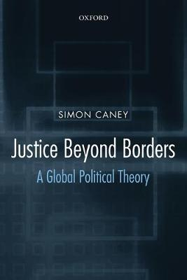 Justice Beyond Borders A Global Political Theory by Simon (Professor of Political Theory, University of Birmingham) Caney