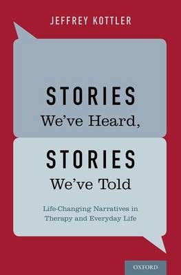 Stories We've Heard, Stories We've Told Life-Changing Narratives in Therapy and Everyday Life by Jeffrey (Professor, CSU-Fullerton) Kottler