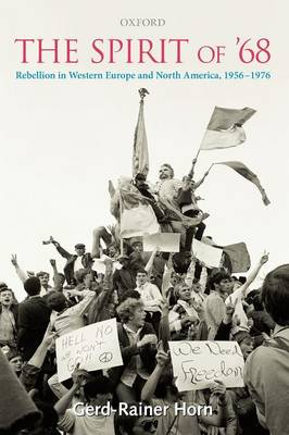 The Spirit of '68 Rebellion in Western Europe and North America, 1956-1976 by Gerd-Rainer (Senior Lecturer, Department of History, University of Warwick) Horn