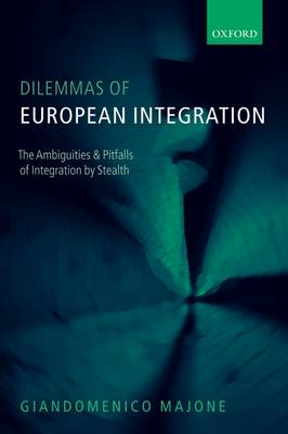 Dilemmas of European Integration The Ambiguities and Pitfalls of Integration by Stealth by Giandomenico (Emeritus Professor of Public Policy at the European University Institute, Florence) Majone