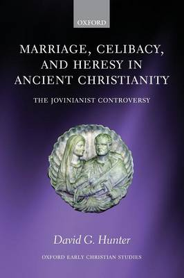 Marriage, Celibacy, and Heresy in Ancient Christianity The Jovinianist Controversy by David G. Hunter